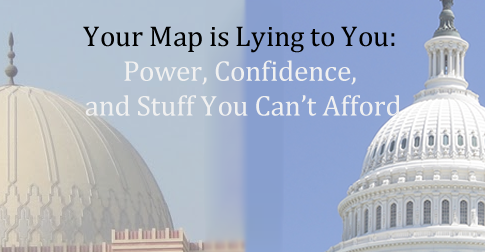 Your Map is Lying to You: Power, Confidence, and Stuff You Can't Afford