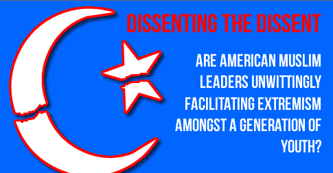 Dissenting the Dissent: Are American Muslim Leaders Unwittingly Facilitating Extremism Amongst a Generation of Youth?